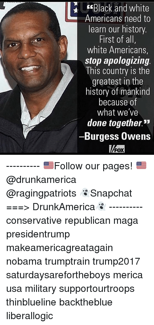 "Nobama: Black and white  Americans need to  learn our history  First of all,  white Americans,  stop apologizing  This country is the  greatest in the  history of mankind  because of  what we've  done together.""  -Burgess Owens  FOX ---------- 🇺🇸Follow our pages! 🇺🇸 @drunkamerica @ragingpatriots 👻Snapchat ===> DrunkAmerica👻 ---------- conservative republican maga presidentrump makeamericagreatagain nobama trumptrain trump2017 saturdaysarefortheboys merica usa military supportourtroops thinblueline backtheblue liberallogic"