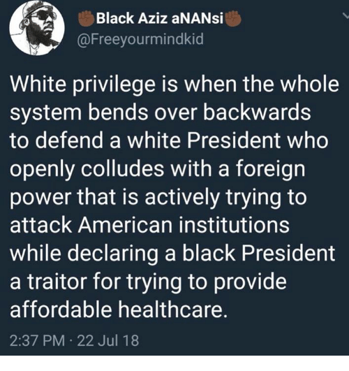 American, Black, and Power: Black Aziz aNANsi  @Freeyourmindkid  White privilege is when the whole  system bends over backwards  to defend a white President who  openly colludes with a foreign  power that is actively trying to  attack American institutions  while declaring a black President  a traitor for trying to provide  affordable healthcare.  2:37 PM 22 Jul 18
