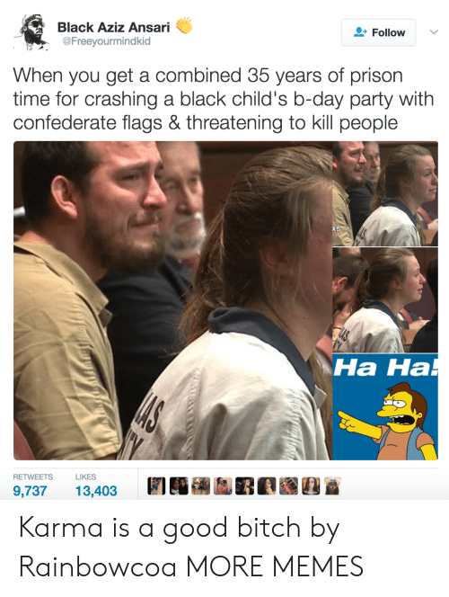 b day: Black Aziz Ansari  @Freeyourmindkid  Follow  When you get a combined 35 years of prison  time for crashing a black child's b-day party with  confederate flags & threatening to kill people  Ha Ha  на на  RETWEETSLIKES  9,73713,403 Karma is a good bitch by Rainbowcoa MORE MEMES