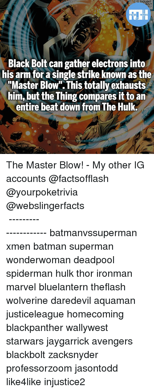 """Batmane: Black Bolt can gather electrons into  his arm for a single strike known as the  """"Master Blow"""" This totally exhausts  him, but the Thing compares it to an  entire beat down from The Hulk. The Master Blow! - My other IG accounts @factsofflash @yourpoketrivia @webslingerfacts ⠀⠀⠀⠀⠀⠀⠀⠀⠀⠀⠀⠀⠀⠀⠀⠀⠀⠀⠀⠀⠀⠀⠀⠀⠀⠀⠀⠀⠀⠀⠀⠀⠀⠀⠀⠀ ⠀⠀--------------------- batmanvssuperman xmen batman superman wonderwoman deadpool spiderman hulk thor ironman marvel bluelantern theflash wolverine daredevil aquaman justiceleague homecoming blackpanther wallywest starwars jaygarrick avengers blackbolt zacksnyder professorzoom jasontodd like4like injustice2"""