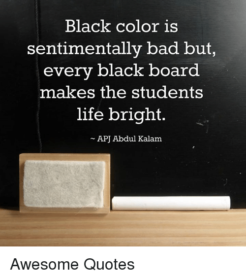 Bad, Life, and Memes: Black color is  sentimentally bad but,  every black board  makes the students  life bright.  APJ Abdul Kalam Awesome Quotes