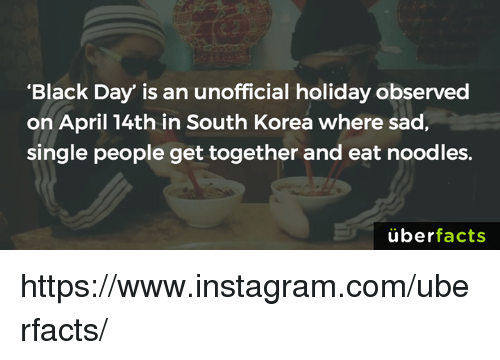 "Observative: ""Black Day"" is an unofficial holiday observed  on April 14th in South Korea where sad,  single people get together and eat noodles.  uber  facts https://www.instagram.com/uberfacts/"