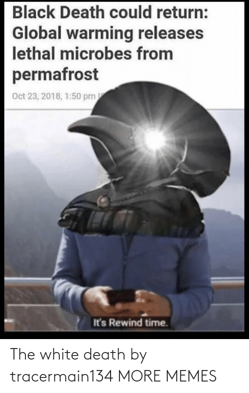 oct: Black Death could return:  Global warming releases  lethal microbes from  permafrost  Oct 23, 2018, 1:50 pm  It's Rewind time. The white death by tracermain134 MORE MEMES
