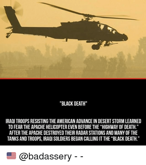 "Memes, Soldiers, and American: ""BLACK DEATH""  IRAQI TROOPS RESISTING THE AMERICAN ADVANCE IN DESERT STORM LEARNED  TO FEAR THE APACHE HELICOPTER EVEN BEFORE THE ""HIGHWAY OF DEATH.""  AFTER THE APACHE DESTROYED THEIR RADAR STATIONS AND MANY OF THE  TANKS AND TROOPS, IRAOI SOLDIERS BEGAN CALLING IT THE ""BLACK DEATH."" 🇺🇸 @badassery - -"
