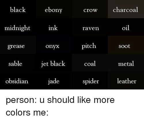 Spider, Ebony, and Grease: black  ebony  crow charcoal  midnight  ink  oil  raven  pitch  onyx  Soot  grease  jet black  sable  coal  metal  obsidian  jade  spider  leather person: u should like more colors me:
