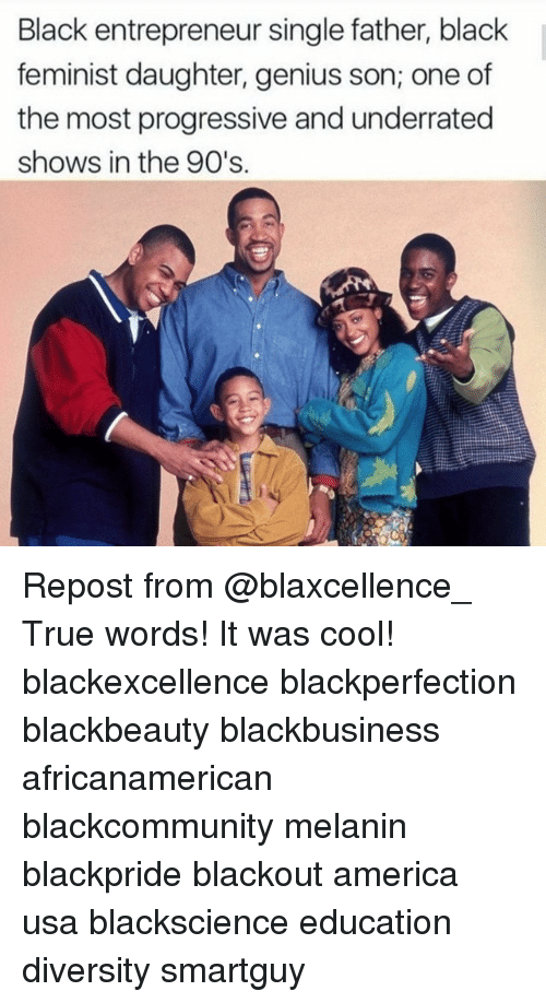 America, Memes, and True: Black entrepreneur single father, black  feminist daughter, genius son; one of  the most progressive and underrated  shows in the 90's. Repost from @blaxcellence_ True words! It was cool! blackexcellence blackperfection blackbeauty blackbusiness africanamerican blackcommunity melanin blackpride blackout america usa blackscience education diversity smartguy