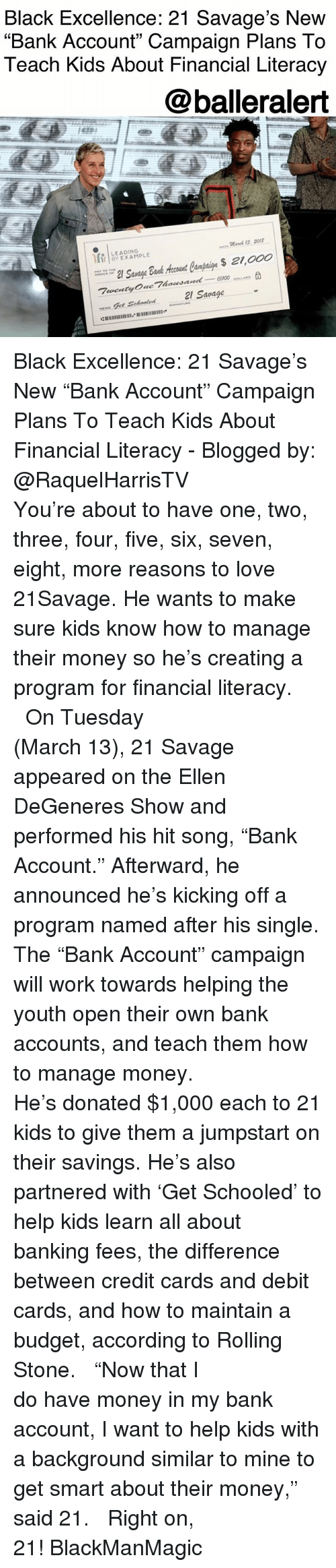 "Ellen DeGeneres, Love, and Memes: Black Excellence: 21 Savage's New  ""Bank Account"" Campaign Plans To  Teach Kids About Financial Literacy  @balleralert  Mares 1I5 2O1  LEADING  21 Savage Black Excellence: 21 Savage's New ""Bank Account"" Campaign Plans To Teach Kids About Financial Literacy - Blogged by: @RaquelHarrisTV ⠀⠀⠀⠀⠀⠀⠀⠀⠀ ⠀⠀⠀⠀⠀⠀⠀⠀⠀ You're about to have one, two, three, four, five, six, seven, eight, more reasons to love 21Savage. He wants to make sure kids know how to manage their money so he's creating a program for financial literacy. ⠀⠀⠀⠀⠀⠀⠀⠀⠀ ⠀⠀⠀⠀⠀⠀⠀⠀⠀ On Tuesday (March 13), 21 Savage appeared on the Ellen DeGeneres Show and performed his hit song, ""Bank Account."" Afterward, he announced he's kicking off a program named after his single. The ""Bank Account"" campaign will work towards helping the youth open their own bank accounts, and teach them how to manage money. ⠀⠀⠀⠀⠀⠀⠀⠀⠀ ⠀⠀⠀⠀⠀⠀⠀⠀⠀ He's donated $1,000 each to 21 kids to give them a jumpstart on their savings. He's also partnered with 'Get Schooled' to help kids learn all about banking fees, the difference between credit cards and debit cards, and how to maintain a budget, according to Rolling Stone. ⠀⠀⠀⠀⠀⠀⠀⠀⠀ ⠀⠀⠀⠀⠀⠀⠀⠀⠀ ""Now that I do have money in my bank account, I want to help kids with a background similar to mine to get smart about their money,"" said 21. ⠀⠀⠀⠀⠀⠀⠀⠀⠀ ⠀⠀⠀⠀⠀⠀⠀⠀⠀ Right on, 21! BlackManMagic"