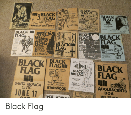 agent orange: BLACK  FLAG  Wilt o yeu dn  tab, TLUCSON  onckstagP  BLACK  FLAG  BLACK  FLAG  fab, 27 PHOENI  rresclinc  Carcer  W saccharine OURE  the minUEeen  socpold  REDD KRO SS  DESCENDENTS  HUSKER DU  st VtuS  fry mar &  5679 Hollister  The ENEMY  The COSMETICS  SOCIAL UNREST  golera  santa barbara  FRL JAN H  MI CASITA  24650 CRENSHAW BLVD  TORRANCE  SpM  LEGAL BENEFIT BLACK FLAG S6.00  MINUTEMEN  BLACK  FLAG  w/  ADOLESCENTS  At THE  TRAGICOMEDY  CHANNEL3 & OVERKILL  wed  MABUHAY SUN OCT,19  Special Guewt  SST RECORDS GIG INFO CALL. (213)372-1848  ADOLESCENTS  CHANNELS OVERKILLSE  LA CARA DE LA RAJA  3750  5679 Hollister  VS UNICORN  FRIDAY MARCH 5, 12  BLACK  FLAG  SHOW FOR  LA CASA DF LA RAZA IINK  BLACK lI  FLAGS  a GOLDEMOICE produstion  ZONG LIVE CRIME  GOLDENVOICE PRESENTS  BLACK  FLAG  BAM PRESENT  BLACK  FLAG  GOLDENVOICE A  NO 27  $700  SAT  This show i8a legal  bene for Back Fleg/SST  Lnikom Aecords  PAINTED  WILLIE  FLESHEATERS  and GONE  SAT. JAN 11  THE DICKS  NEW ALBUM OUT NOW  ON )  BLACK  FLAG  STARDUST  BALLROOM  SCHARINE  TRUST  AT THE FLEETWOOD  5612 SUNSET 8 PM  INFO LINE:  464-9320  TICKETS AT:  REOD AROSS  SPECIAL GUESTS  MEAT PUPPETS  N36-HEIST  MAY 5  SATURDAY  R8O N. HARSOR DR RioB  THE DICKS  RED CRO  ICREWS  AGENT ORANGE  CHINA WHITE  NIP DRINERS  EVERYOKE  LOVER A  HAND SOME  KILLER  FICH ARTIA  S.LR. 6048 sunset blvd.  FRI & SAT  JULY  NANAL ans Mrc  MORY OISC val  DOA  DESCENDENTS  DISPOSALS  PRIVATE EVE Cos  ZED'S Ls e  VINYLFETIH  CHBC TOWN C  CAMEL Hong m  LOVELL  POP COLTURE ch  CASH FOR EHADS L a less  TEXAS RECOWDS  2ND TIME AROUNG M d  PEEA F in V Cyerna  LONGON EXCHANGE port e  FRIMAY23  22 & 23  AT  PERKINS PALACE  VEX  WW GIG INFO  372-I846  PA.222 5 S00  SISHBD IN SOYO  Gra Monica  ores  AT 6OOR  ADVANCE AT TICKETRONV FETISH +ZEDS  Ticketm nd theie  ART RaYAond Pettibon  BLACK  FLAG FLJPPER  GOLDENVOICE PRESENTS  BLACK FLAG  FLAG  Friday  JAN. 25th  Sharehorp  A FENder  EVENT/  PRESENTS  KROON ASSOC  WITH PITOM+urKO P