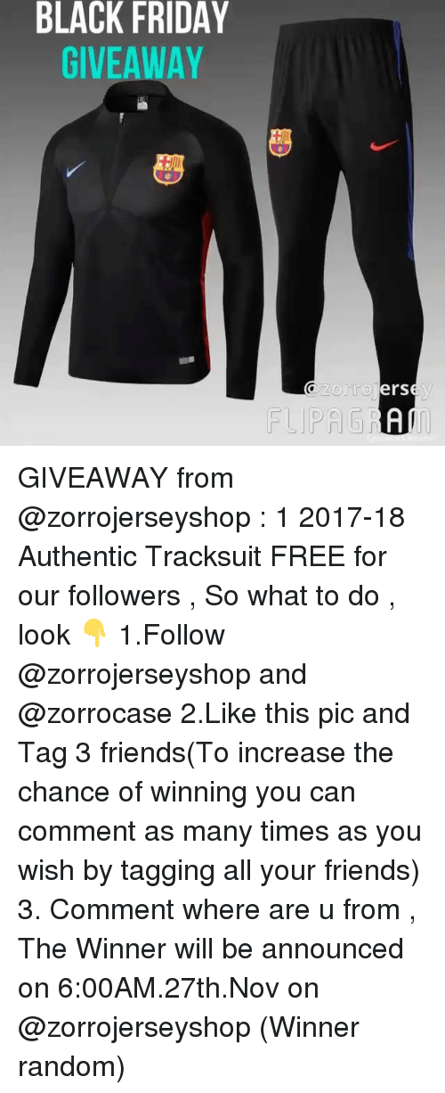 Black Friday, Friday, and Friends: BLACK FRIDAY  GIVEAWAY  zorro  erse  FLPAGRA GIVEAWAY from @zorrojerseyshop : 1 2017-18 Authentic Tracksuit FREE for our followers , So what to do , look 👇 1.Follow @zorrojerseyshop and @zorrocase 2.Like this pic and Tag 3 friends(To increase the chance of winning you can comment as many times as you wish by tagging all your friends) 3. Comment where are u from , The Winner will be announced on 6:00AM.27th.Nov on @zorrojerseyshop (Winner random)