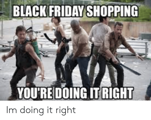 Youre Doing It Right: BLACK FRIDAY SHOPPING  YOURE DOING IT RIGHT Im doing it right