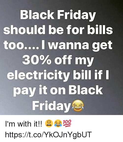 Black Friday, Friday, and Memes: Black Friday  should be for bills  too.... I wanna get  30% off my  electricity bill if  pay it on Black  Friday I'm with it!! 😩😂💯 https://t.co/YkOJnYgbUT