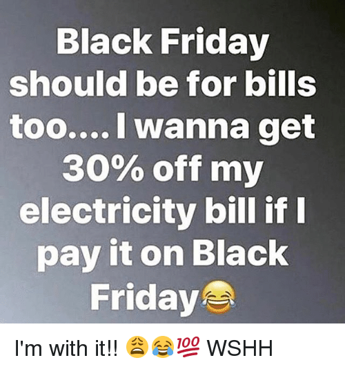 Black Friday, Friday, and Memes: Black Friday  should be for bills  too.... I wanna get  30% off my  electricity bill if  pay it on Black  Friday I'm with it!! 😩😂💯 WSHH