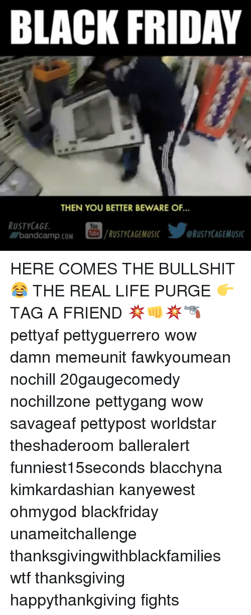 Black Friday, Memes, and Worldstar: BLACK FRIDAY  THEN YOU BETTER BEWARE OF  RUSTY CAGE.  You  A band camp COM  Tube  /RUSTYCAGEMUSIC 3 ORUSTYCAGEMUSIC HERE COMES THE BULLSHIT 😂 THE REAL LIFE PURGE 👉TAG A FRIEND 💥👊💥🔫 pettyaf pettyguerrero wow damn memeunit fawkyoumean nochill 20gaugecomedy nochillzone pettygang wow savageaf pettypost worldstar theshaderoom balleralert funniest15seconds blacchyna kimkardashian kanyewest ohmygod blackfriday unameitchallenge thanksgivingwithblackfamilies wtf thanksgiving happythankgiving fights