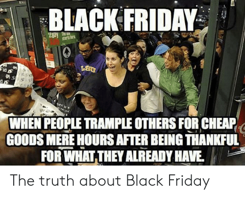 Goods: BLACK FRIDAY  Zgay T  starts tor  WHEN PEOPLE TRAMPLE OTHERS FOR CHEAP  GOODS MERE HOURS AFTER BEING THANKFUL  FOR WHAT THEY ALREADY HAVE The truth about Black Friday