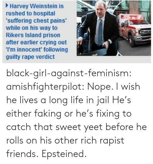 Nope: black-girl-against-feminism:  amishfighterpilot:  Nope. I wish he lives a long life in jail   He's either faking or he's fixing to catch that sweet yeet before he rolls on his other rich rapist friends. Epsteined.