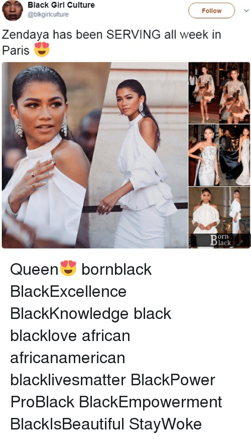 Black Lives Matter, Memes, and Queen: Black Girl Culture  @blkgiriculture  Follow  Zendaya has been SERVING all week in  Paris  orn  lack Queen😍 bornblack BlackExcellence BlackKnowledge black blacklove african africanamerican blacklivesmatter BlackPower ProBlack BlackEmpowerment BlackIsBeautiful StayWoke