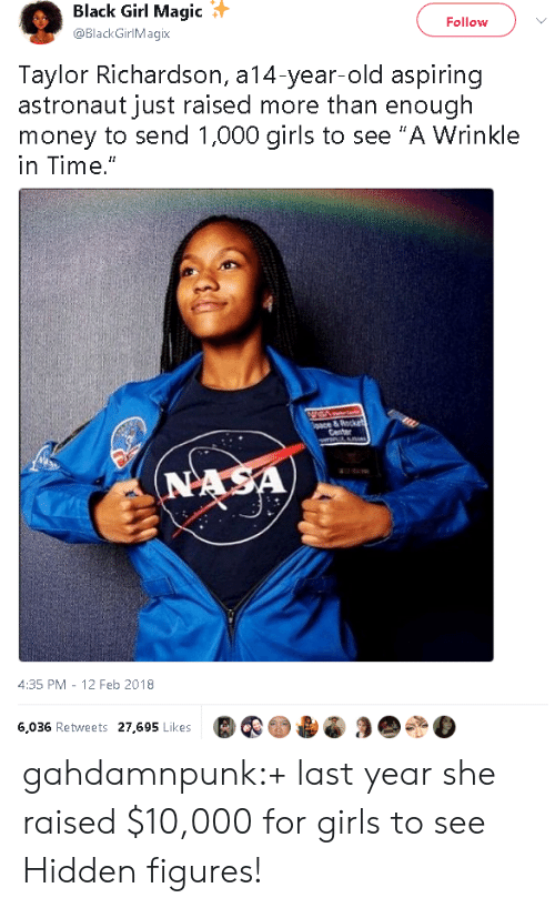 "wrinkle: Black Girl Magic  @BlackGirlMagix  Follow  Taylor Richardson, a14-year-old aspiring  astronaut just raised more than enough  money to send 1,000 girls to see ""A Wrinkle  in Time.""  4:35 PM - 12 Feb 2018  6,036 Retweets 27,695 Likes gahdamnpunk:+ last year she raised $10,000 for girls to see Hidden figures!"
