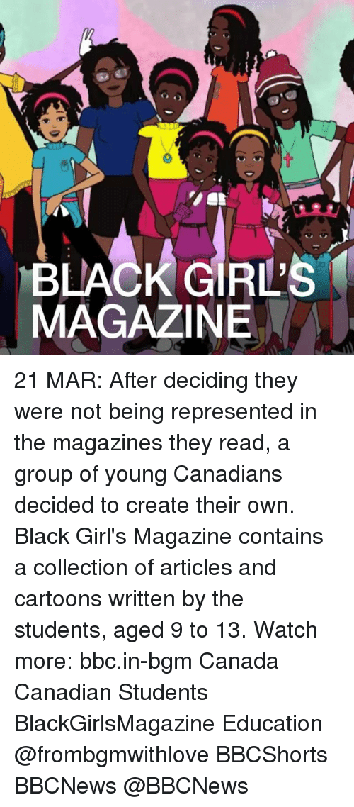 Memes, 🤖, and Bbc: BLACK GIRLS  MAGAZINE 21 MAR: After deciding they were not being represented in the magazines they read, a group of young Canadians decided to create their own. Black Girl's Magazine contains a collection of articles and cartoons written by the students, aged 9 to 13. Watch more: bbc.in-bgm Canada Canadian Students BlackGirlsMagazine Education @frombgmwithlove BBCShorts BBCNews @BBCNews