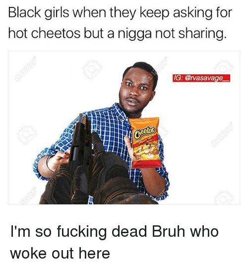 Not Sharing: Black girls when they keep asking for  hot cheetos but a nigga not sharing.  IG: @rvasavage I'm so fucking dead Bruh who woke out here