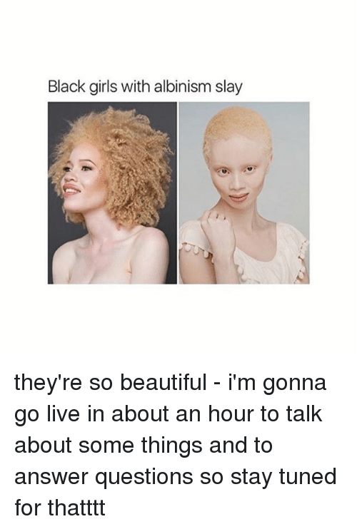 Beautiful, Girls, and Memes: Black girls with albinismslay they're so beautiful - i'm gonna go live in about an hour to talk about some things and to answer questions so stay tuned for thatttt