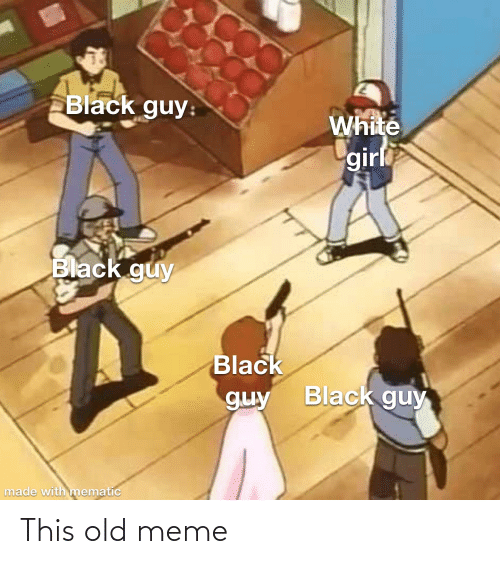 Black Guy: Black guy:  White  girl  Black guy  Black  Black guy  guy  made with mematic This old meme