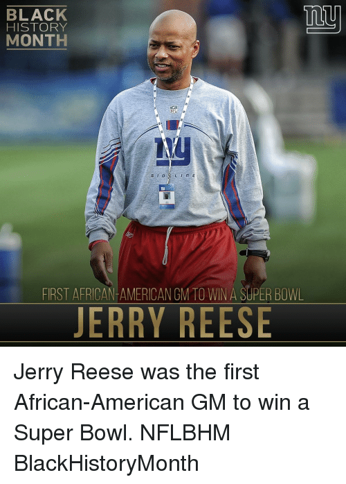 Jerri: BLACK  HISTORY  MONTH  FIRST AFRICAN-AMERICAN GMT WINASUPER BOWL  JERRY REESE Jerry Reese was the first African-American GM to win a Super Bowl. NFLBHM BlackHistoryMonth