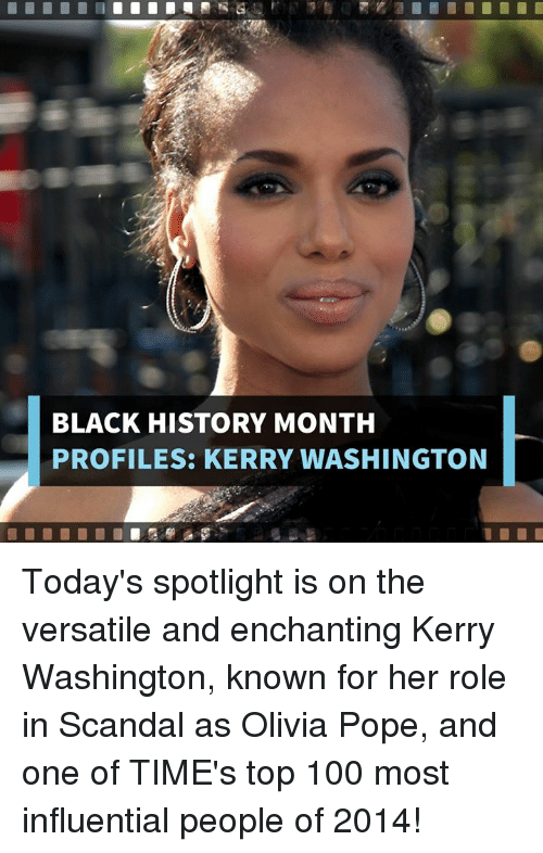 Olivia Pope: BLACK HISTORY MONTH  PROFILES: KERRY WASHINGTON Today's spotlight is on the versatile and enchanting Kerry Washington, known for her role in Scandal as Olivia Pope, and one of TIME's top 100 most influential people of 2014!