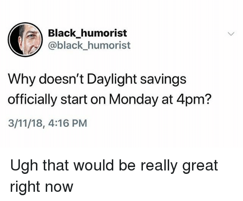 Black, Daylight Savings, and Monday: Black humorist  @black_humorist  Why doesn't Daylight savings  officially start on Monday at 4pm?  3/11/18, 4:16 PM Ugh that would be really great right now