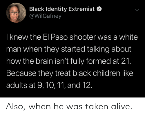 White Man: Black Identity Extremist  @WilGafney  T knew the El Paso shooter was a white  man when they started talking about  how the brain isn't fully formed at 21.  Because they treat black children like  adults at 9,10,11, and 12. Also, when he was taken alive.