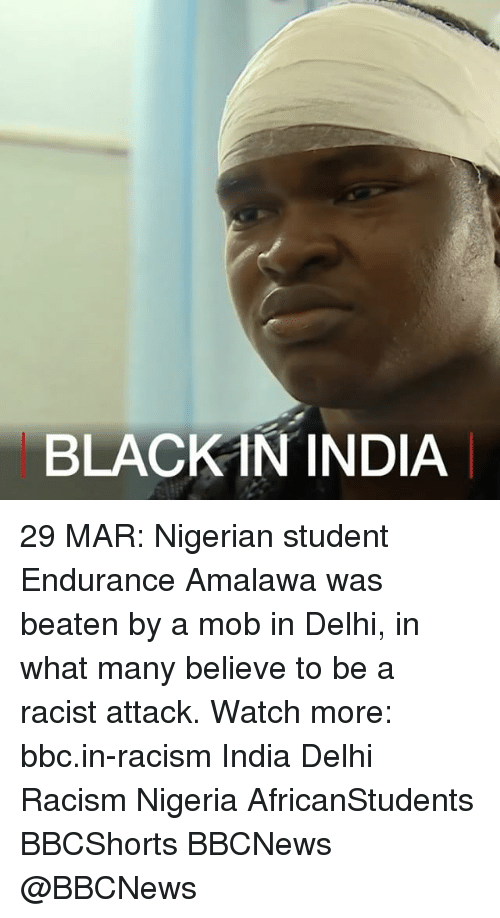 Memes, Racism, and Black: BLACK IN INDIA 29 MAR: Nigerian student Endurance Amalawa was beaten by a mob in Delhi, in what many believe to be a racist attack. Watch more: bbc.in-racism India Delhi Racism Nigeria AfricanStudents BBCShorts BBCNews @BBCNews​