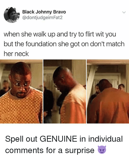 necking: Black Johnny Bravo  @dontjudgeimFat2  when she walk up and try to flirt wit you  but the foundation she got on don't match  her neck Spell out GENUINE in individual comments for a surprise 😈