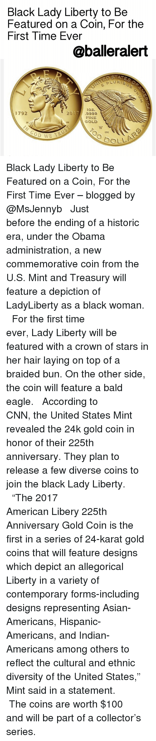 """Asian, Baller Alert, and Braids: Black Lady Liberty to Be  Featured on a Coin, For the  First Time Ever  @baller alert  toz.  1792  2017  9999  FINE  GOLD  PH  L WE TK  SOLLA Black Lady Liberty to Be Featured on a Coin, For the First Time Ever – blogged by @MsJennyb ⠀⠀⠀⠀⠀⠀⠀⠀⠀ ⠀⠀⠀⠀⠀⠀⠀⠀⠀ Just before the ending of a historic era, under the Obama administration, a new commemorative coin from the U.S. Mint and Treasury will feature a depiction of LadyLiberty as a black woman. ⠀⠀⠀⠀⠀⠀⠀⠀⠀ ⠀⠀⠀⠀⠀⠀⠀⠀⠀ For the first time ever, Lady Liberty will be featured with a crown of stars in her hair laying on top of a braided bun. On the other side, the coin will feature a bald eagle. ⠀⠀⠀⠀⠀⠀⠀⠀⠀ ⠀⠀⠀⠀⠀⠀⠀⠀⠀ According to CNN, the United States Mint revealed the 24k gold coin in honor of their 225th anniversary. They plan to release a few diverse coins to join the black Lady Liberty. ⠀⠀⠀⠀⠀⠀⠀⠀⠀ ⠀⠀⠀⠀⠀⠀⠀⠀⠀ """"The 2017 American Libery 225th Anniversary Gold Coin is the first in a series of 24-karat gold coins that will feature designs which depict an allegorical Liberty in a variety of contemporary forms-including designs representing Asian-Americans, Hispanic-Americans, and Indian-Americans among others to reflect the cultural and ethnic diversity of the United States,"""" Mint said in a statement. ⠀⠀⠀⠀⠀⠀⠀⠀⠀ ⠀⠀⠀⠀⠀⠀⠀⠀⠀ The coins are worth $100 and will be part of a collector's series."""