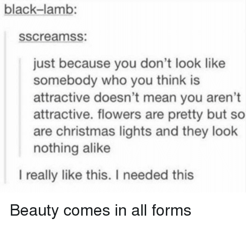 alike: black-lamb:  sscreamss:  just because you don't look like  somebody who you think is  attractive doesn't mean you aren't  attractive. flowers are pretty but so  are christmas lights and they look  nothing alike  l really like this. I needed this Beauty comes in all forms