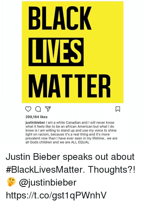 Black Lives Matter, Black Lives Matter, and Children: BLACK  LIVES  MATTER  299,164 likes  justinbieber I am a white Canadian and I will never know  what it feels like to be an african American but what I do  know is l am willing to stand up and use my voice to shine  light on racism, because it's a real thing and it's more  prevalent now than I have ever seen in my lifetime.. we are  all Gods children and we are ALL EQUAL Justin Bieber speaks out about #BlackLivesMatter. Thoughts?! 🤔 @justinbieber https://t.co/gst1qPWnhV