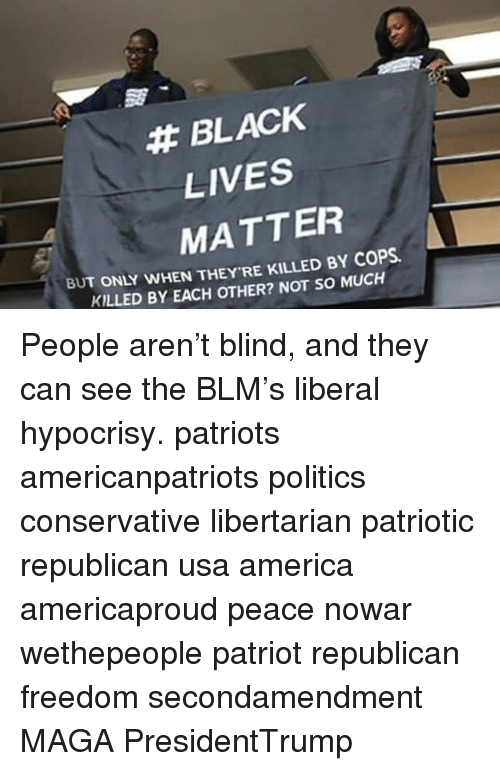 America, Black Lives Matter, and Memes: BLACK  LIVES  MATTER  COPS.  BUT ONLY WHEN THEY RE NOT SO MUCH  KILLED BY EACH OTHER? People aren't blind, and they can see the BLM's liberal hypocrisy. patriots americanpatriots politics conservative libertarian patriotic republican usa america americaproud peace nowar wethepeople patriot republican freedom secondamendment MAGA PresidentTrump
