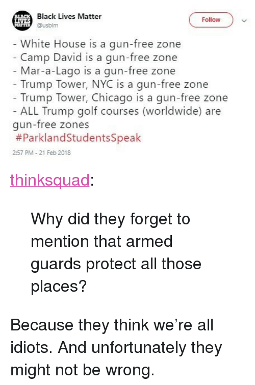 """21 Feb: Black Lives Matter  Follow)v  Husblm  White House is a gun-free zone  Camp David is a gun-free zone  Mar-a-Lago is a gun-free zone  Trump Tower, NYC is a gun-free zone  Trump Tower, Chicago is a gun-free zone  ALL Trump golf courses (worldwide) are  gun-free zones  #ParklandStudentsSpeak  2:57 PM - 21 Feb 2018 <p><a href=""""http://think-squad.com/post/171234190726/why-did-they-forget-to-mention-that-armed-guards"""" class=""""tumblr_blog"""">thinksquad</a>:</p>  <blockquote><p>Why did they forget to mention that armed guards protect all those places?</p></blockquote>  <p>Because they think we're all idiots. And unfortunately they might not be wrong.</p>"""