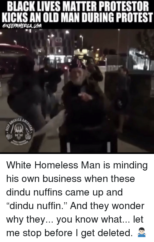 "Black Lives Matter, Homeless, and Memes: BLACK LIVES MATTER PROTESTOR  KICKS AN OLD MAN DURING PROTEST  RICA White Homeless Man is minding his own business when these dindu nuffins came up and ""dindu nuffin."" And they wonder why they... you know what... let me stop before I get deleted. 🤷🏻‍♂️"