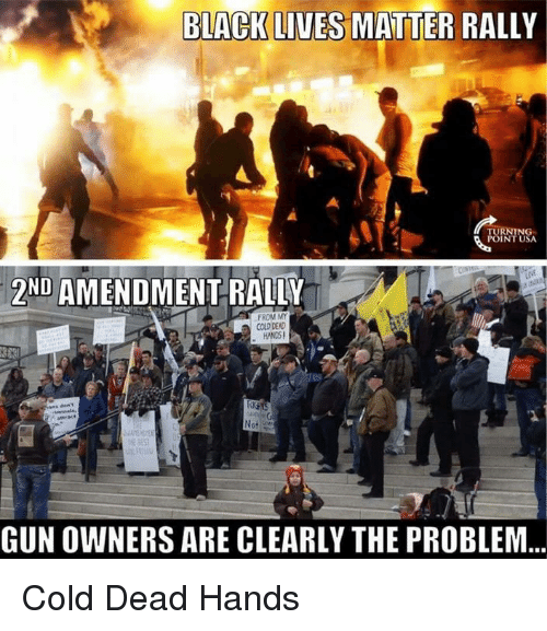cold-dead-hands: BLACK LIVES MATTER RALLY  NIN  ND  AMENDMENT RALLY  FROM MY  COLD DEAD  HAND6!  Not  GUNOWNERS ARE CLEARLY THE PROBLEM Cold Dead Hands
