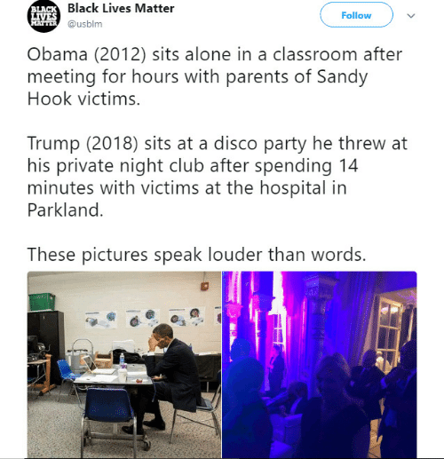 sandy hook: Black Lives Matter  @usblm  LA  Follow  Obama (2012) sits alone in a classroom after  meeting for hours with parents of Sandy  Hook victims.  Trump (2018) sits at a disco party he threw at  his private night club after spending 14  minutes with victims at the hospital in  Parkland.  These pictures speak louder than words.