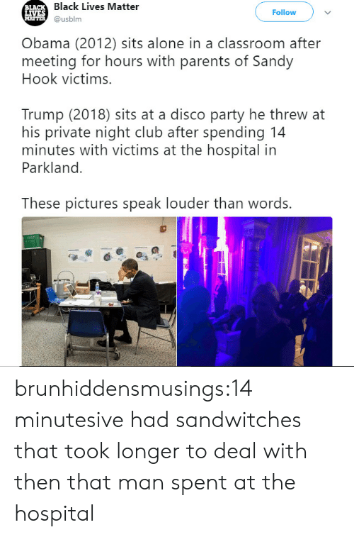 sandy hook: Black Lives Matter  @usblm  LA  Follow  Obama (2012) sits alone in a classroom after  meeting for hours with parents of Sandy  Hook victims.  Trump (2018) sits at a disco party he threw at  his private night club after spending 14  minutes with victims at the hospital in  Parkland.  These pictures speak louder than words. brunhiddensmusings:14 minutesive had sandwitches that took longer to deal with then that man spent at the hospital