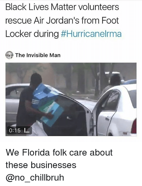 Black Lives Matter, Funny, and Jordans: Black Lives Matter volunteers  rescue Air Jordan's from Foot  Locker during #Hurricanelrma  The Invisible Man  0:15 I. We Florida folk care about these businesses @no_chillbruh