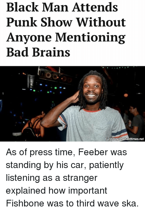 ska: Black Man Attends  Punk Show Without  Anyone Mentioning  Bad Brains  Full Storys thehardtimes.net As of press time, Feeber was standing by his car, patiently listening as a stranger explained how important Fishbone was to third wave ska.