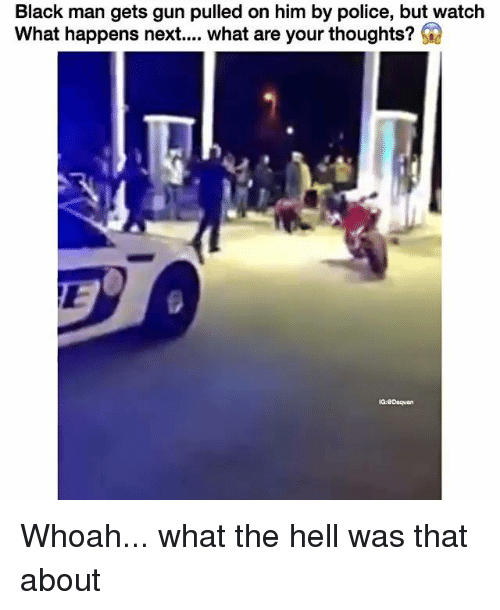 The Hell Was That: Black man gets gun pulled on him by police, but watch  What happens next.... what are your thoughts?  G  IG:eOnquan Whoah... what the hell was that about
