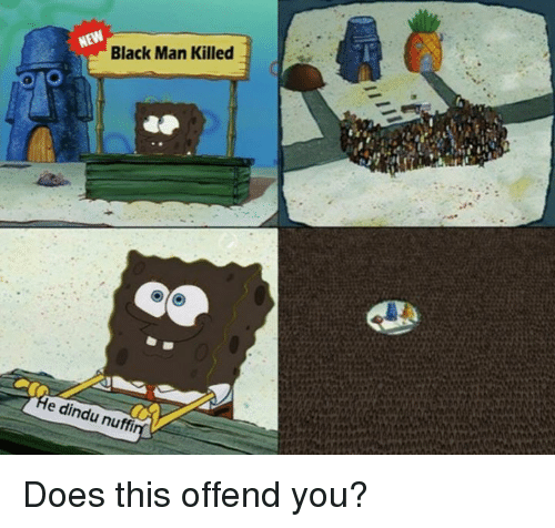 SpongeBob: Black Man Killed  e dindu nuffi Does this offend you?