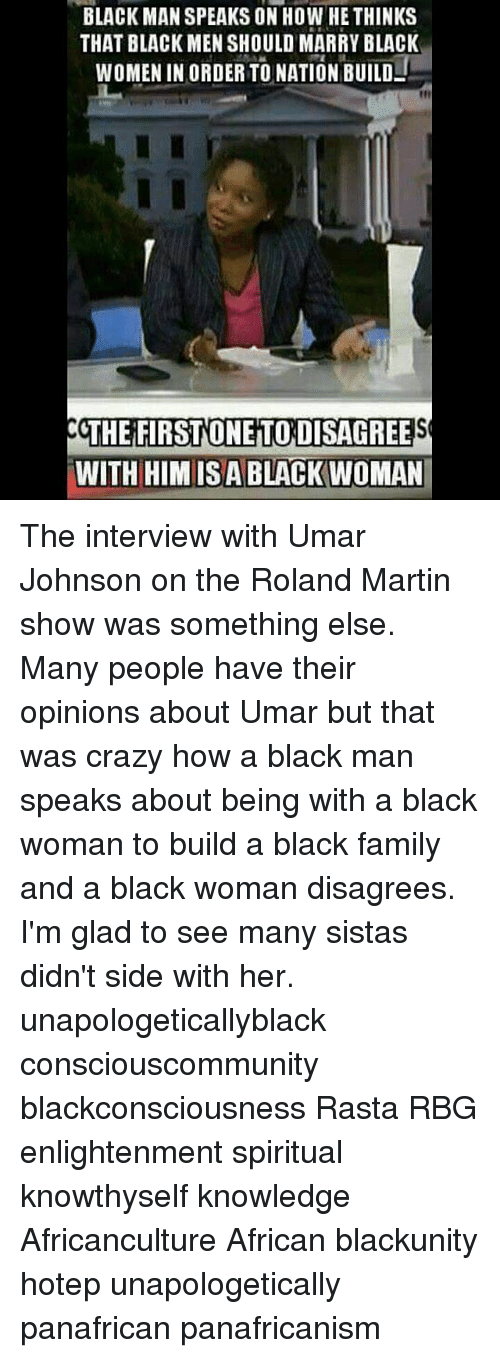 martin show: BLACK MAN SPEAKS ON HOW HE THINKS  THAT BLACK MEN SHOULD MARRY BLACK  WOMEN IN ORDER TO NATION BUILD  THE FIRSTONEITODISAGREE  WITH HIMIS ABLACK WOMAN The interview with Umar Johnson on the Roland Martin show was something else. Many people have their opinions about Umar but that was crazy how a black man speaks about being with a black woman to build a black family and a black woman disagrees. I'm glad to see many sistas didn't side with her. unapologeticallyblack consciouscommunity blackconsciousness Rasta RBG enlightenment spiritual knowthyself knowledge Africanculture African blackunity hotep unapologetically panafrican panafricanism