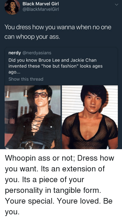"Ass, Fashion, and Hoe: Black Marvel Girl  @BlackMarvelGinl  You dress how you wanna when no one  can whoop your ass  nerdy @nerdyasians  Did you know Bruce Lee and Jackie Chan  invented these ""hoe but fashion"" looks ages  ago...  Show this thread Whoopin ass or not; Dress how you want. Its an extension of you. Its a piece of your personality in tangible form. Youre special. Youre loved. Be you."