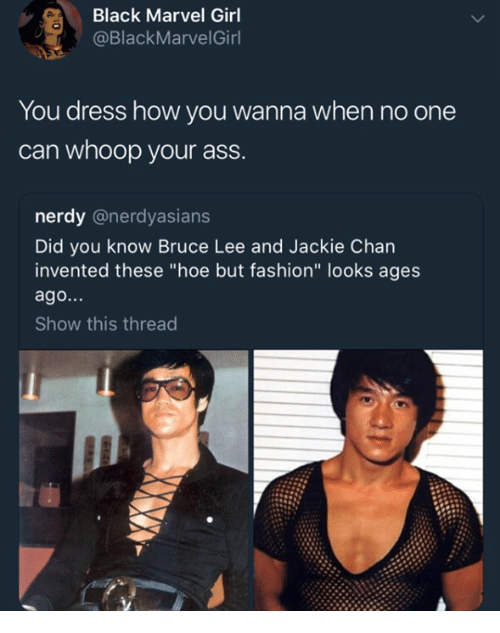 "whoop: Black Marvel Girl  @BlackMarvelGirl  You dress how you wanna when no one  can whoop your ass.  nerdy @nerdyasians  Did you know Bruce Lee and Jackie Chan  invented these ""hoe but fashion"" looks ages  ago...  Show this thread"
