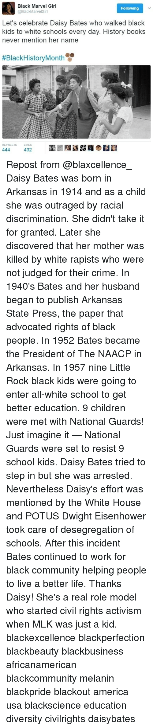 America, Black History Month, and Books: Black Marvel Girl  Following  @Black MarvelGirl  Let's celebrate Daisy Bates who walked black  kids to white schools every day. History books  never mention her name  #Black History Month  ETS LIKES  444  432 Repost from @blaxcellence_ Daisy Bates was born in Arkansas in 1914 and as a child she was outraged by racial discrimination. She didn't take it for granted. Later she discovered that her mother was killed by white rapists who were not judged for their crime. In 1940's Bates and her husband began to publish Arkansas State Press, the paper that advocated rights of black people. In 1952 Bates became the President of The NAACP in Arkansas. In 1957 nine Little Rock black kids were going to enter all-white school to get better education. 9 children were met with National Guards! Just imagine it — National Guards were set to resist 9 school kids. Daisy Bates tried to step in but she was arrested. Nevertheless Daisy's effort was mentioned by the White House and POTUS Dwight Eisenhower took care of desegregation of schools. After this incident Bates continued to work for black community helping people to live a better life. Thanks Daisy! She's a real role model who started civil rights activism when MLK was just a kid. blackexcellence blackperfection blackbeauty blackbusiness africanamerican blackcommunity melanin blackpride blackout america usa blackscience education diversity civilrights daisybates