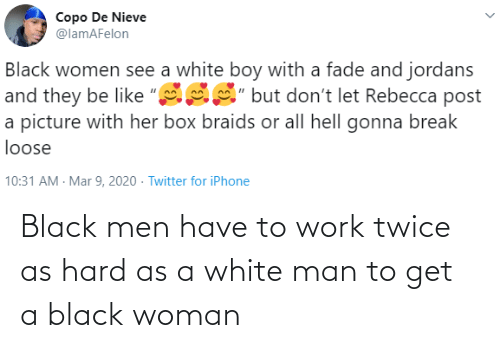 Twice: Black men have to work twice as hard as a white man to get a black woman