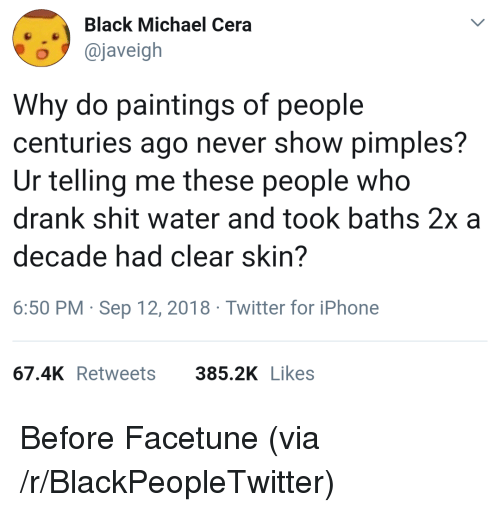 Baths: Black Michael Cera  o@javeigh  Why do paintings of people  centuries ago never show pimples?  Ur telling me these people who  drank shit water and took baths 2x a  decade had clear skin?  6:50 PM Sep 12, 2018 Twitter for iPhone  67.4K Retweets  385.2K Likes Before Facetune (via /r/BlackPeopleTwitter)